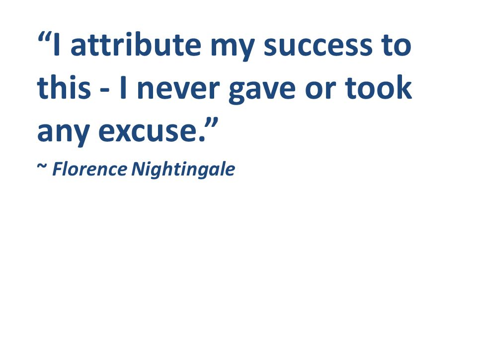 I attribute my success to this - I never gave or took any excuse. ~ Florence Nightingale