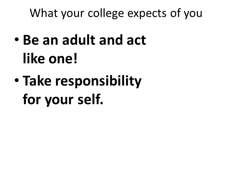 What your college expects of you Be an adult and act like one! Take responsibility for your self.