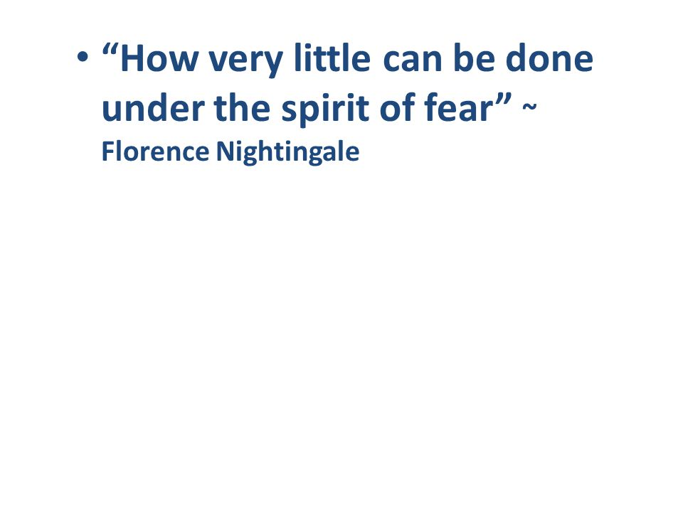 How very little can be done under the spirit of fear ~ Florence Nightingale
