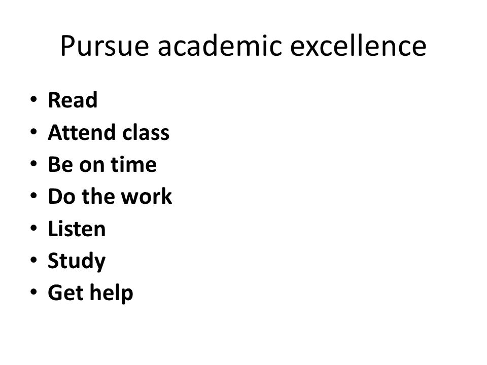 Pursue academic excellence Read Attend class Be on time Do the work Listen Study Get help