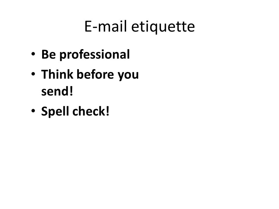 E-mail etiquette Be professional Think before you send! Spell check!