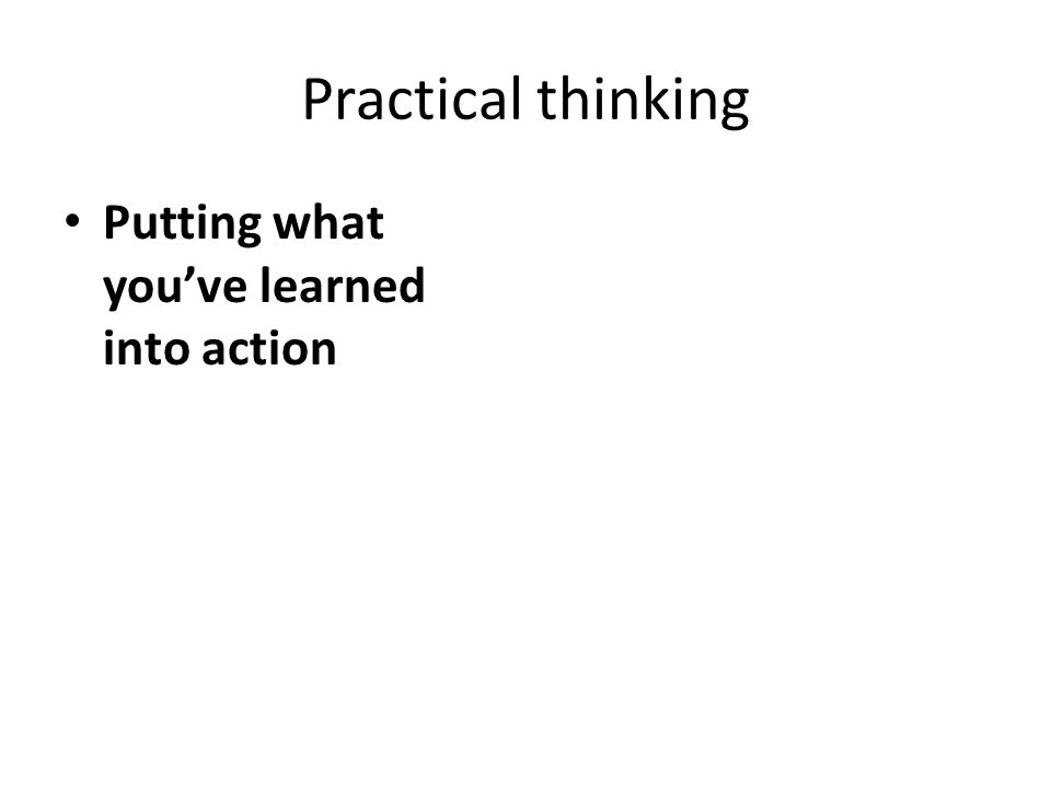 Practical thinking Putting what you've learned into action