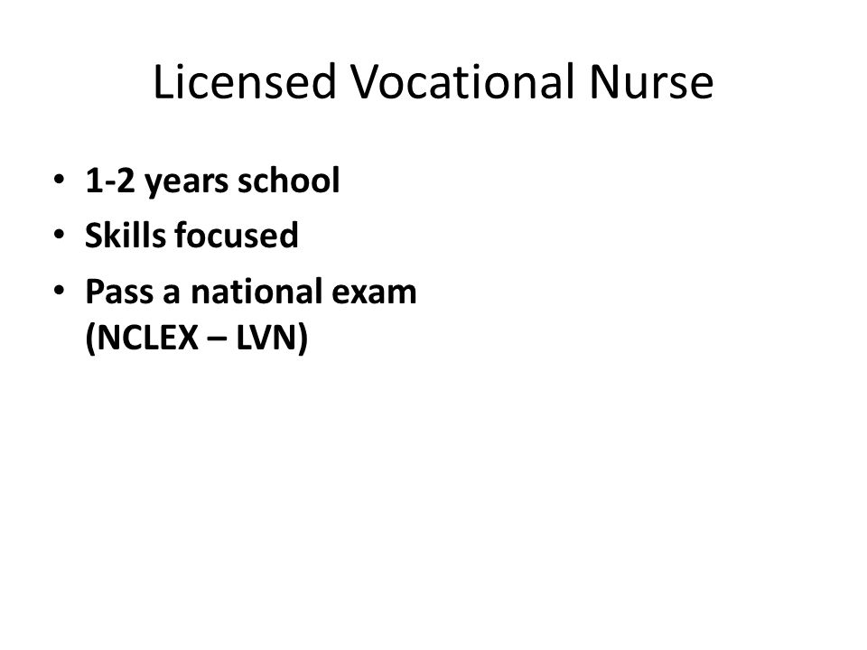 Licensed Vocational Nurse 1-2 years school Skills focused Pass a national exam (NCLEX – LVN)