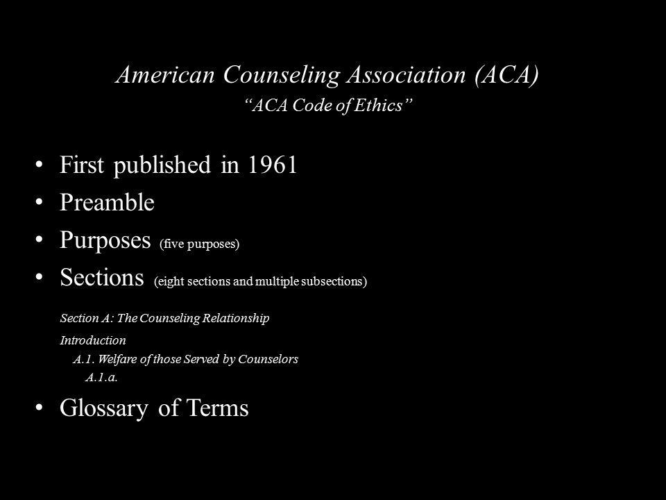 American Counseling Association (ACA) ACA Code of Ethics First published in 1961 Preamble Purposes (five purposes) Sections (eight sections and multiple subsections) Section A: The Counseling Relationship Introduction A.1.