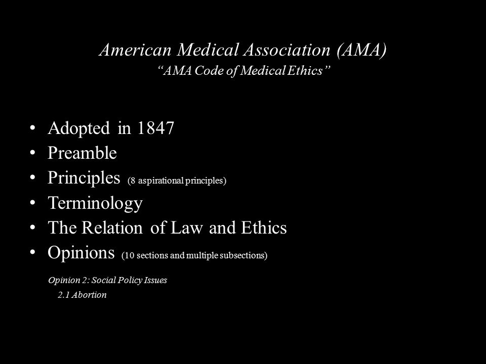 American Medical Association (AMA) AMA Code of Medical Ethics Adopted in 1847 Preamble Principles (8 aspirational principles) Terminology The Relation of Law and Ethics Opinions (10 sections and multiple subsections) Opinion 2: Social Policy Issues 2.1 Abortion