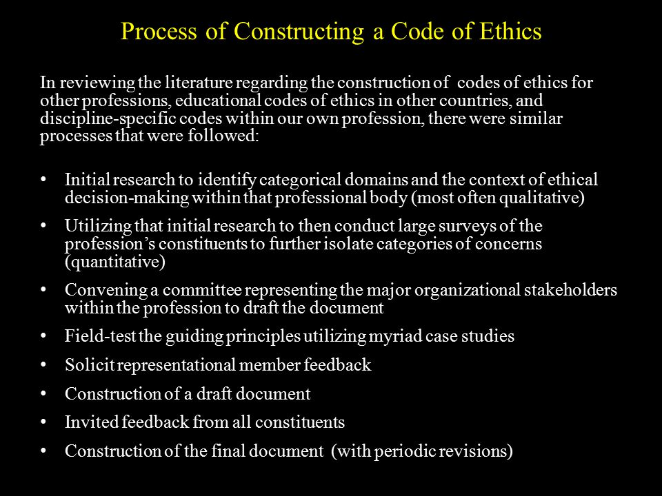 Process of Constructing a Code of Ethics In reviewing the literature regarding the construction of codes of ethics for other professions, educational codes of ethics in other countries, and discipline-specific codes within our own profession, there were similar processes that were followed: Initial research to identify categorical domains and the context of ethical decision-making within that professional body (most often qualitative) Utilizing that initial research to then conduct large surveys of the profession's constituents to further isolate categories of concerns (quantitative) Convening a committee representing the major organizational stakeholders within the profession to draft the document Field-test the guiding principles utilizing myriad case studies Solicit representational member feedback Construction of a draft document Invited feedback from all constituents Construction of the final document (with periodic revisions)