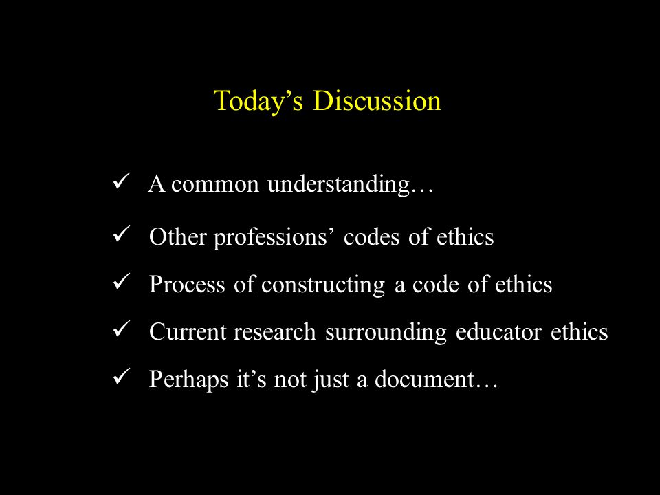 A common understanding… Other professions' codes of ethics Process of constructing a code of ethics Current research surrounding educator ethics Perhaps it's not just a document… Today's Discussion