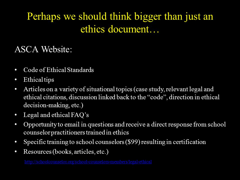Perhaps we should think bigger than just an ethics document… ASCA Website: Code of Ethical Standards Ethical tips Articles on a variety of situational topics (case study, relevant legal and ethical citations, discussion linked back to the code , direction in ethical decision-making, etc.) Legal and ethical FAQ's Opportunity to email in questions and receive a direct response from school counselor practitioners trained in ethics Specific training to school counselors ($99) resulting in certification Resources (books, articles, etc.) http://schoolcounselor.org/school-counselors-members/legal-ethical