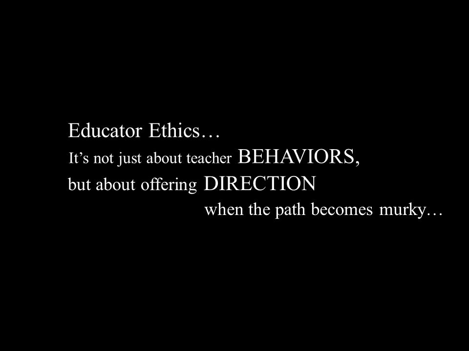 It's not just about teacher BEHAVIORS, Educator Ethics… but about offering DIRECTION when the path becomes murky…