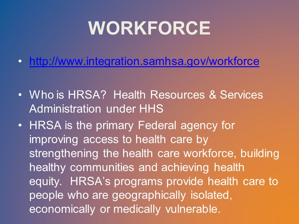 WORKFORCE http://www.integration.samhsa.gov/workforce Who is HRSA.