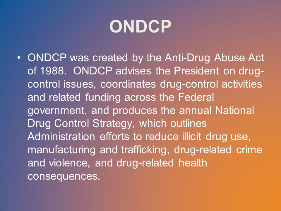 ONDCP ONDCP was created by the Anti-Drug Abuse Act of 1988.