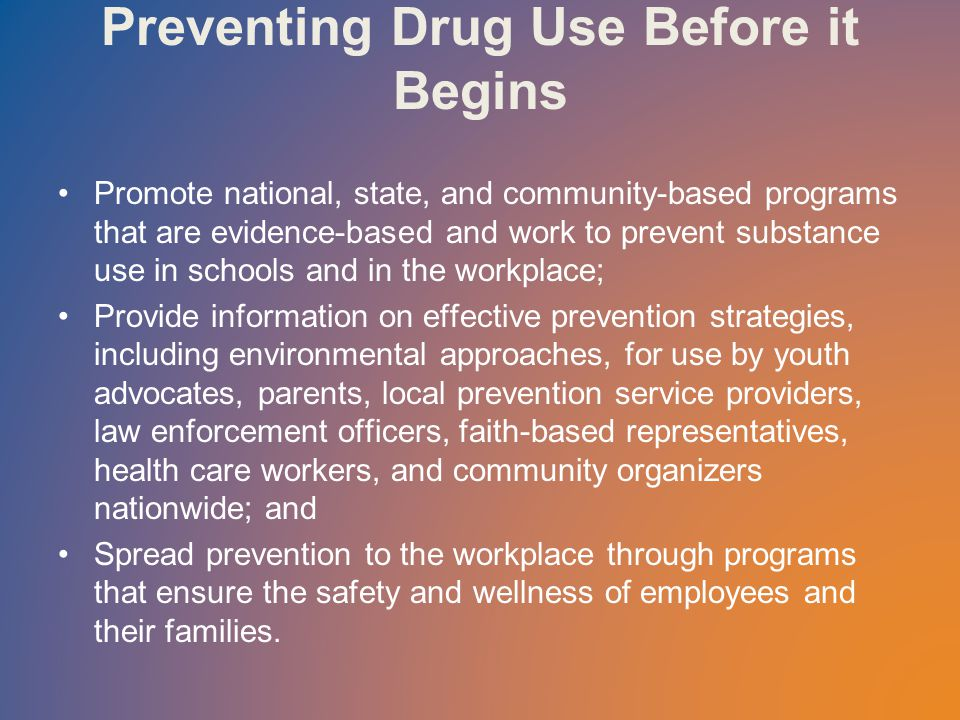 Preventing Drug Use Before it Begins Promote national, state, and community-based programs that are evidence-based and work to prevent substance use in schools and in the workplace; Provide information on effective prevention strategies, including environmental approaches, for use by youth advocates, parents, local prevention service providers, law enforcement officers, faith-based representatives, health care workers, and community organizers nationwide; and Spread prevention to the workplace through programs that ensure the safety and wellness of employees and their families.