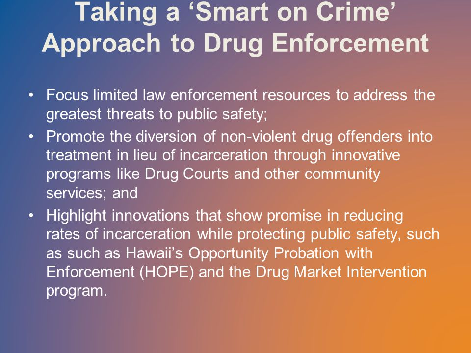 Taking a 'Smart on Crime' Approach to Drug Enforcement Focus limited law enforcement resources to address the greatest threats to public safety; Promote the diversion of non-violent drug offenders into treatment in lieu of incarceration through innovative programs like Drug Courts and other community services; and Highlight innovations that show promise in reducing rates of incarceration while protecting public safety, such as such as Hawaii's Opportunity Probation with Enforcement (HOPE) and the Drug Market Intervention program.