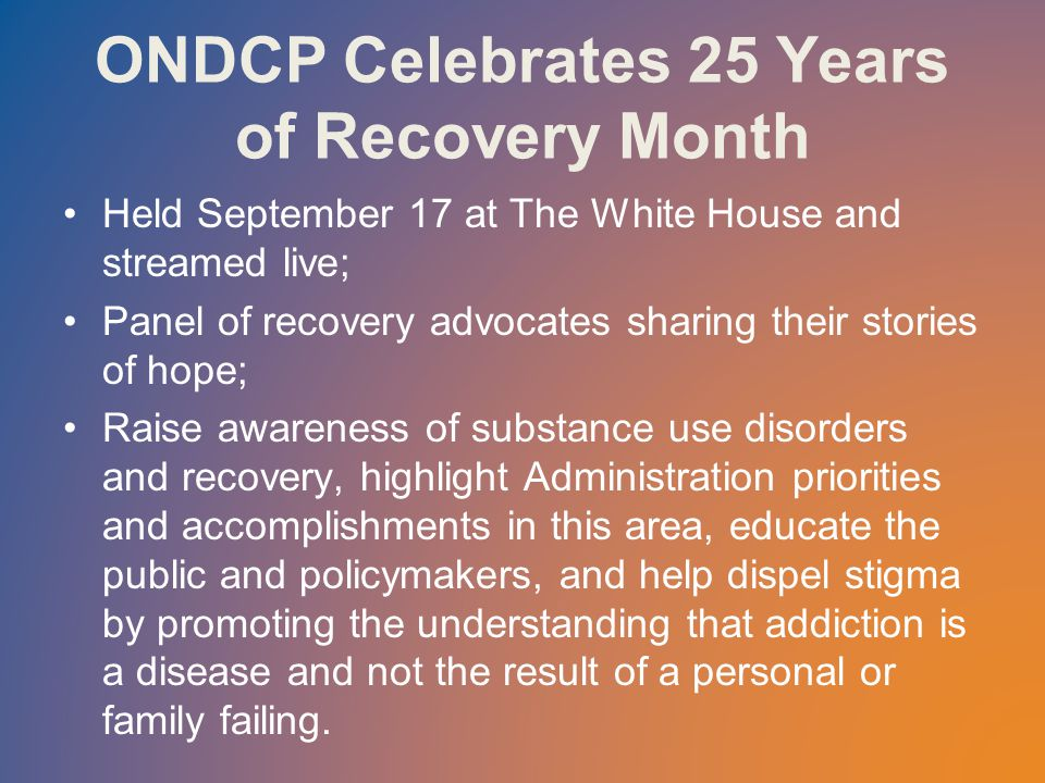 ONDCP Celebrates 25 Years of Recovery Month Held September 17 at The White House and streamed live; Panel of recovery advocates sharing their stories of hope; Raise awareness of substance use disorders and recovery, highlight Administration priorities and accomplishments in this area, educate the public and policymakers, and help dispel stigma by promoting the understanding that addiction is a disease and not the result of a personal or family failing.