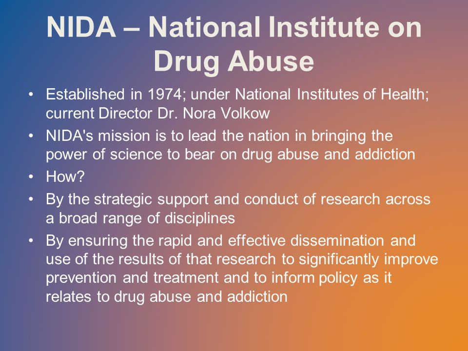 NIDA – National Institute on Drug Abuse Established in 1974; under National Institutes of Health; current Director Dr.