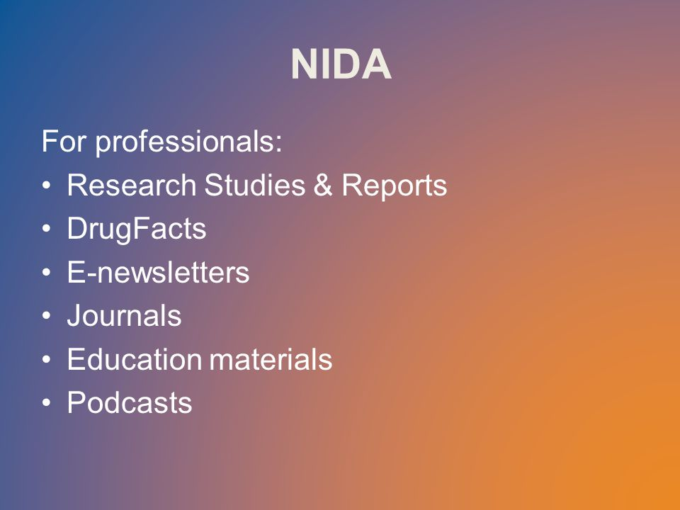 NIDA For professionals: Research Studies & Reports DrugFacts E-newsletters Journals Education materials Podcasts