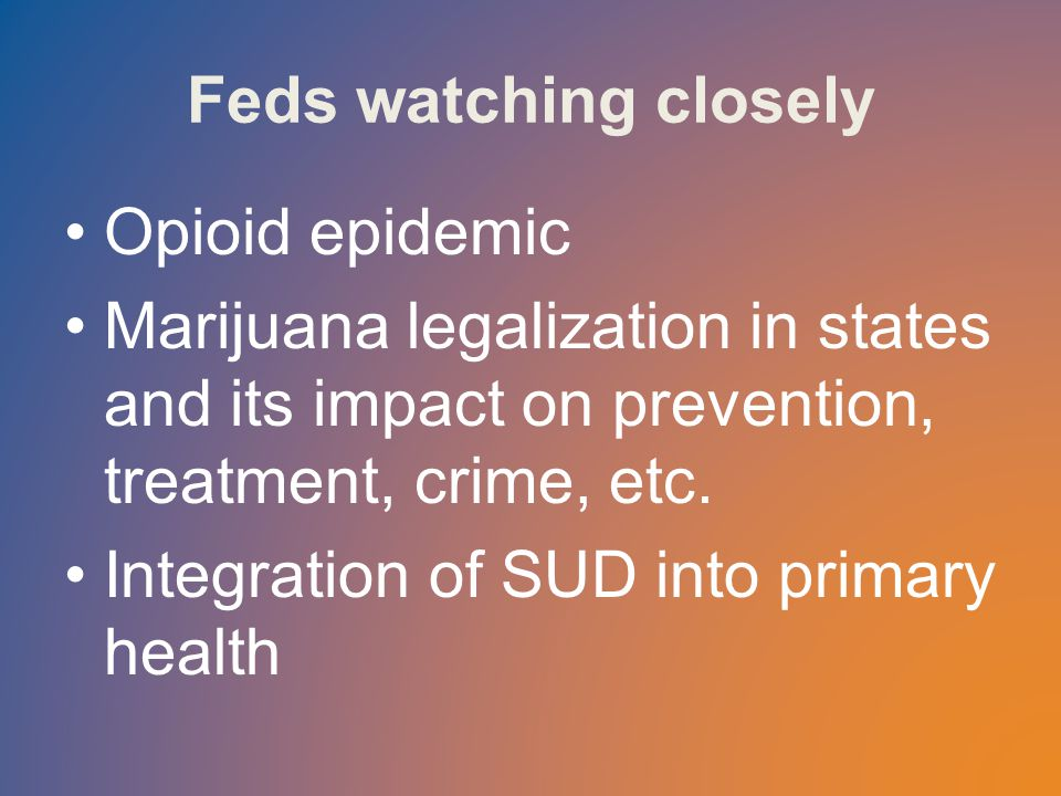 Feds watching closely Opioid epidemic Marijuana legalization in states and its impact on prevention, treatment, crime, etc.