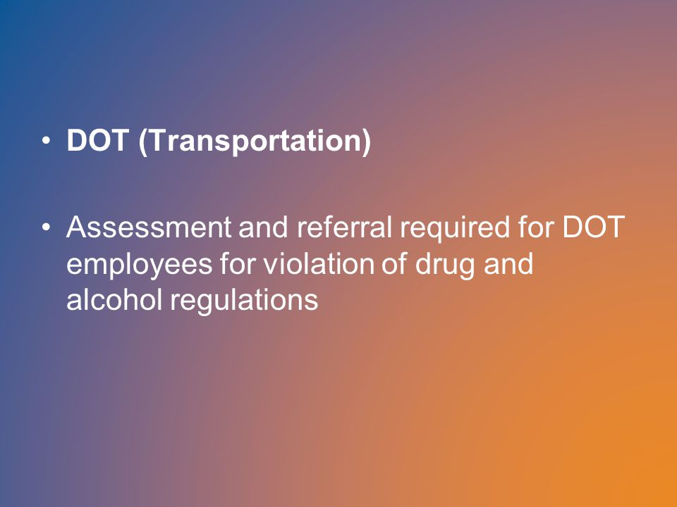 DOT (Transportation) Assessment and referral required for DOT employees for violation of drug and alcohol regulations
