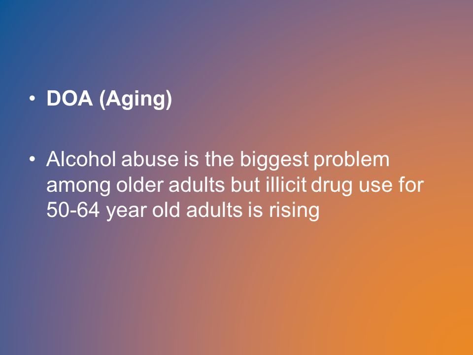 DOA (Aging) Alcohol abuse is the biggest problem among older adults but illicit drug use for 50-64 year old adults is rising