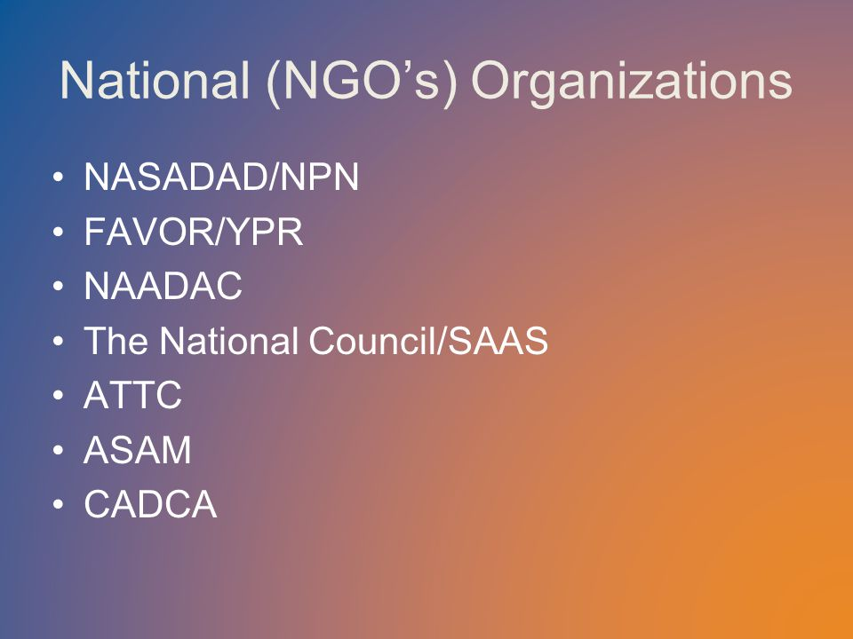 National (NGO's) Organizations NASADAD/NPN FAVOR/YPR NAADAC The National Council/SAAS ATTC ASAM CADCA