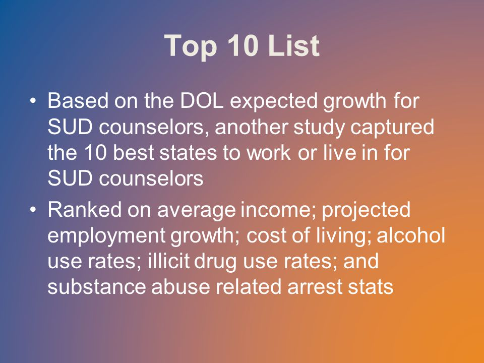 Top 10 List Based on the DOL expected growth for SUD counselors, another study captured the 10 best states to work or live in for SUD counselors Ranked on average income; projected employment growth; cost of living; alcohol use rates; illicit drug use rates; and substance abuse related arrest stats