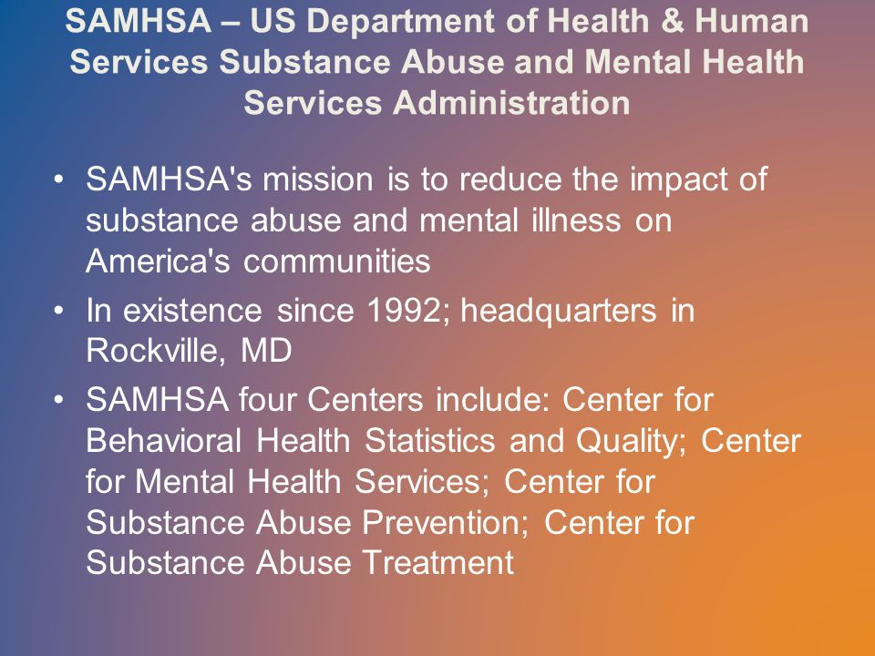SAMHSA – US Department of Health & Human Services Substance Abuse and Mental Health Services Administration SAMHSA s mission is to reduce the impact of substance abuse and mental illness on America s communities In existence since 1992; headquarters in Rockville, MD SAMHSA four Centers include: Center for Behavioral Health Statistics and Quality; Center for Mental Health Services; Center for Substance Abuse Prevention; Center for Substance Abuse Treatment