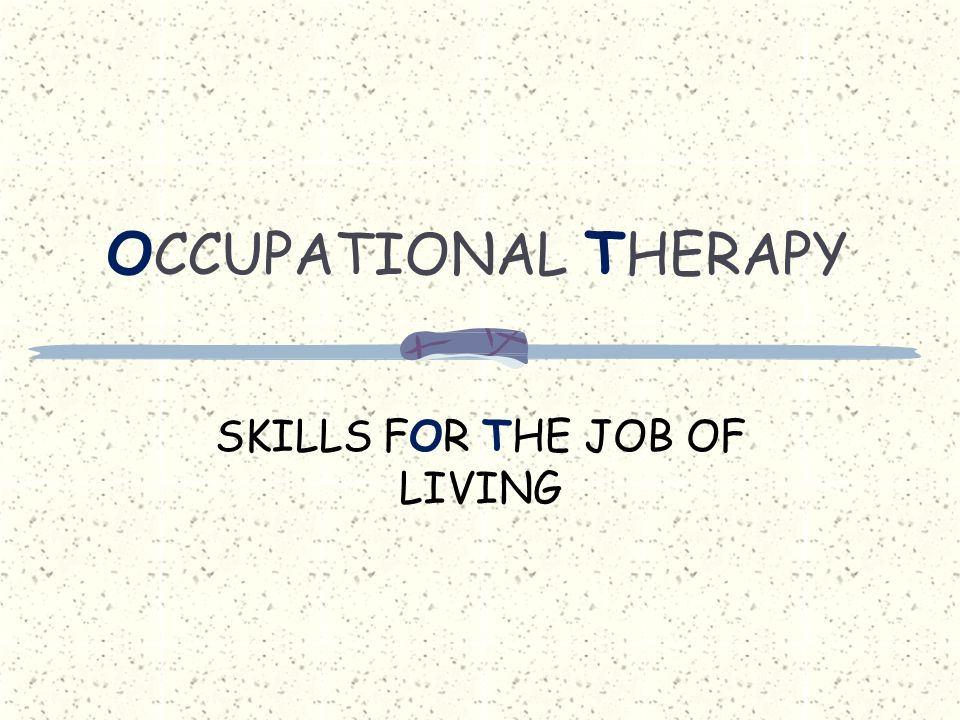 O CCUPATIONAL T HERAPY SKILLS FOR THE JOB OF LIVING