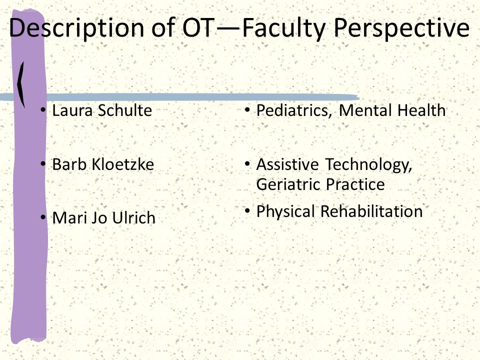 Description of OT—Faculty Perspective Laura Schulte Barb Kloetzke Mari Jo Ulrich Pediatrics, Mental Health Assistive Technology, Geriatric Practice Physical Rehabilitation