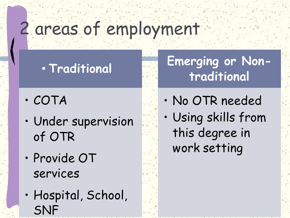 2 areas of employment Traditional COTA Under supervision of OTR Provide OT services Hospital, School, SNF Emerging orNon- traditional No OTR needed Using skills from this degree in work setting