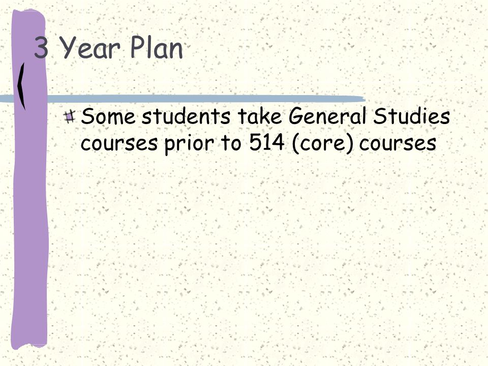 3 Year Plan Some students take General Studies courses prior to 514 (core) courses