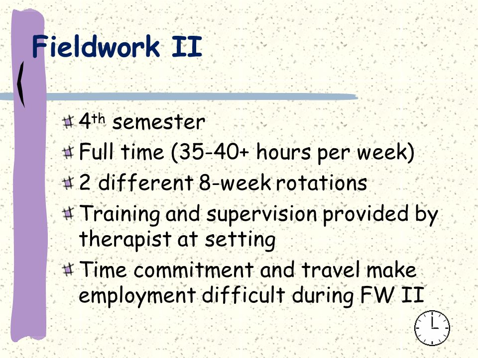 Fieldwork II 4 th semester Full time (35-40+ hours per week) 2 different 8-week rotations Training and supervision provided by therapist at setting Time commitment and travel make employment difficult during FW II