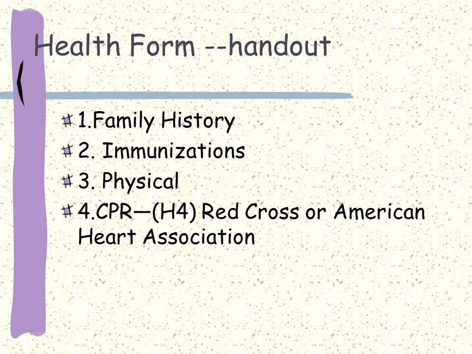 Health Form --handout 1.Family History 2.Immunizations 3.Physical 4.CPR—(H4) Red Cross or American Heart Association