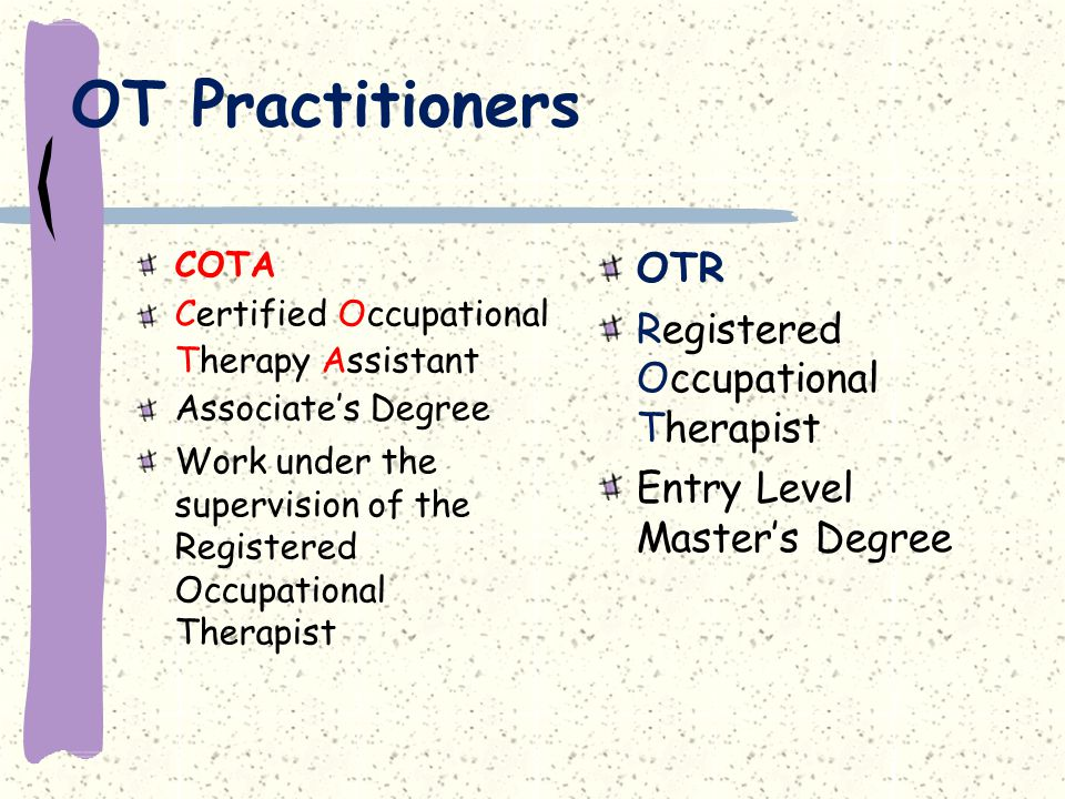 OT Practitioners COTA Certified Occupational Therapy Assistant Associate's Degree Work under the supervision of the Registered Occupational Therapist OTR Registered Occupational Therapist Entry Level Master's Degree
