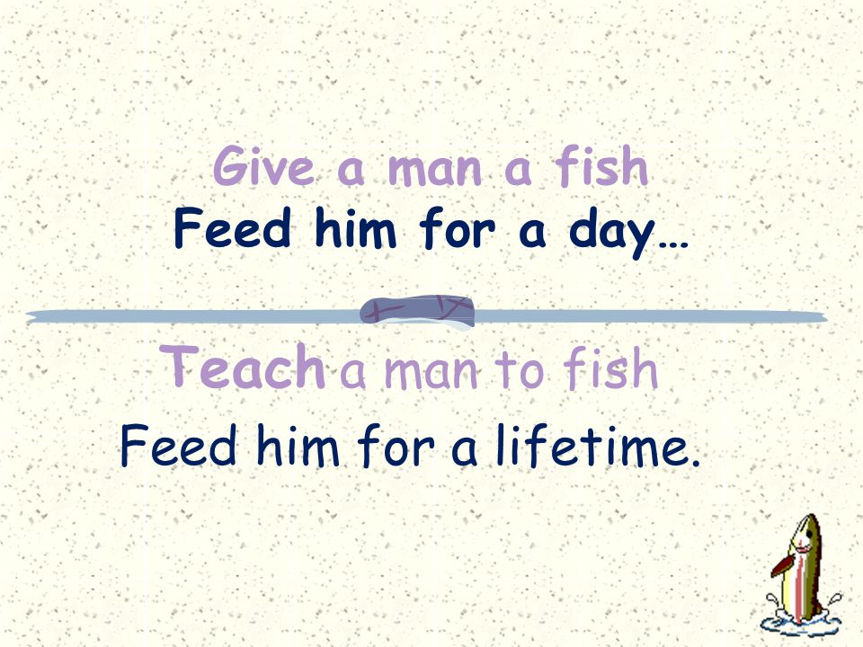 Give a man a fish Feed him for a day… Teach a man to fish Feed him for a lifetime.
