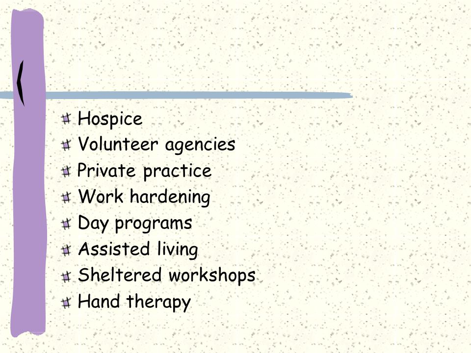 Hospice Volunteer agencies Private practice Work hardening Day programs Assisted living Sheltered workshops Hand therapy