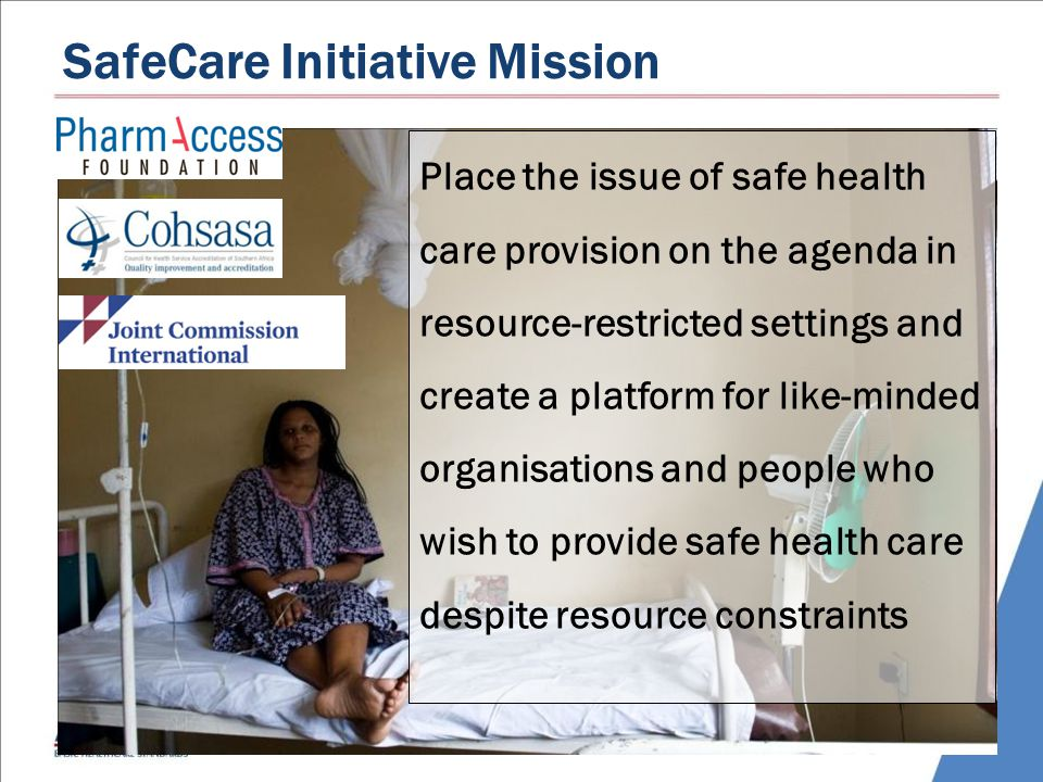 SafeCare Initiative Mission Place the issue of safe health care provision on the agenda in resource-restricted settings and create a platform for like-minded organisations and people who wish to provide safe health care despite resource constraints
