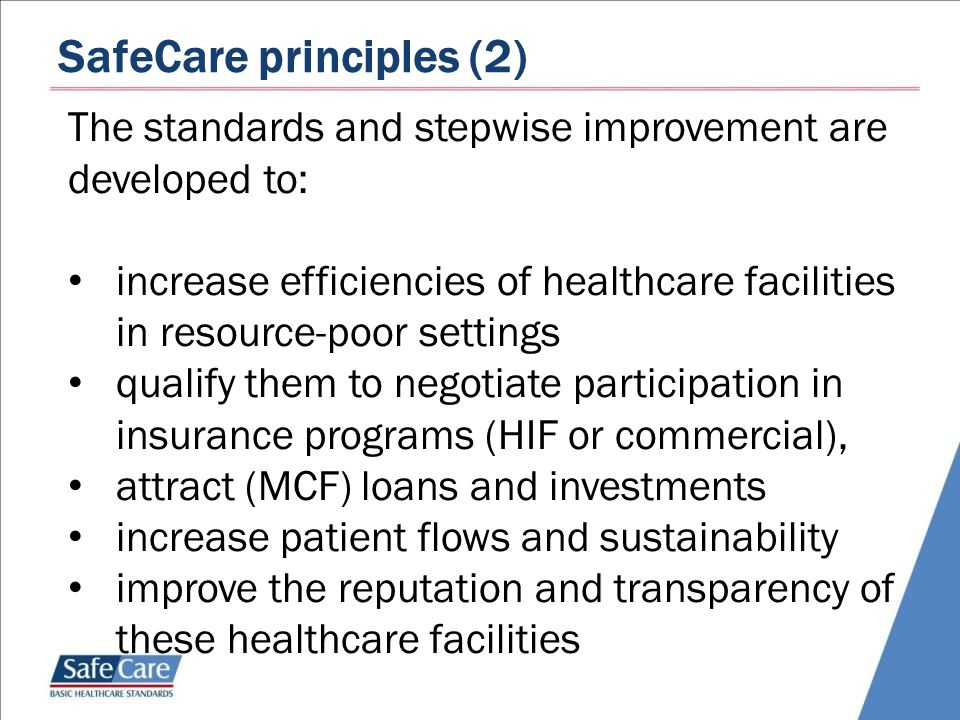 SafeCare principles (2) The standards and stepwise improvement are developed to: increase efficiencies of healthcare facilities in resource-poor settings qualify them to negotiate participation in insurance programs (HIF or commercial), attract (MCF) loans and investments increase patient flows and sustainability improve the reputation and transparency of these healthcare facilities