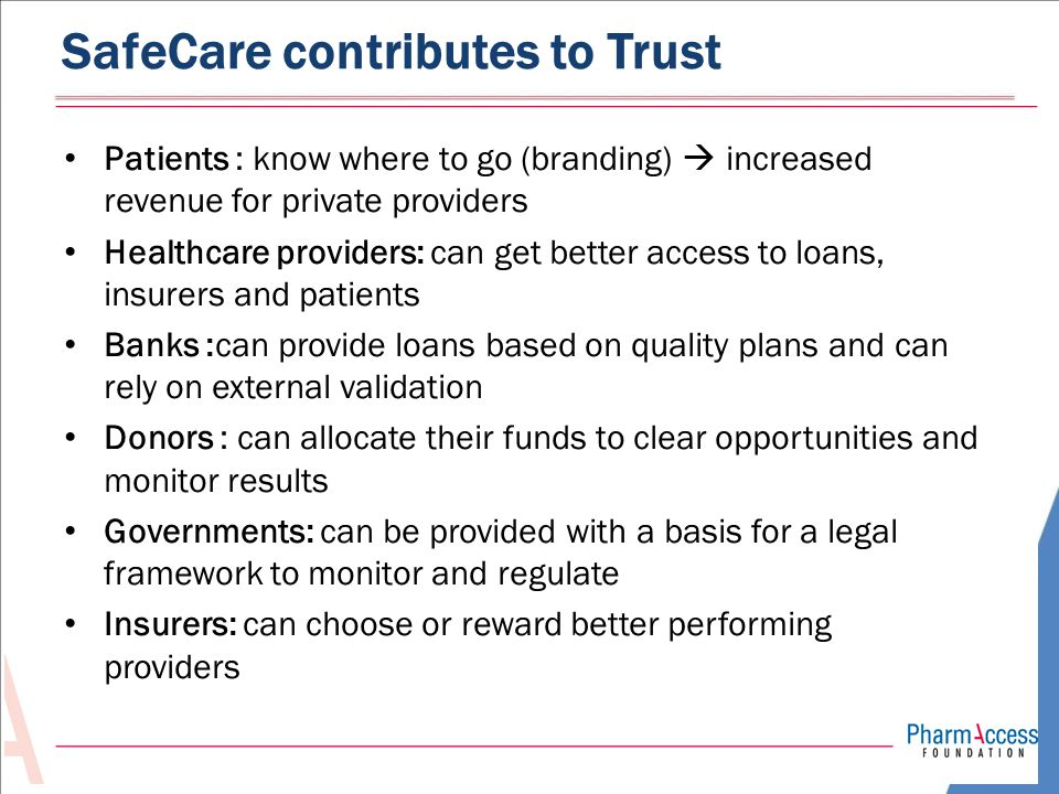 SafeCare contributes to Trust Patients : know where to go (branding)  increased revenue for private providers Healthcare providers: can get better access to loans, insurers and patients Banks :can provide loans based on quality plans and can rely on external validation Donors : can allocate their funds to clear opportunities and monitor results Governments: can be provided with a basis for a legal framework to monitor and regulate Insurers: can choose or reward better performing providers