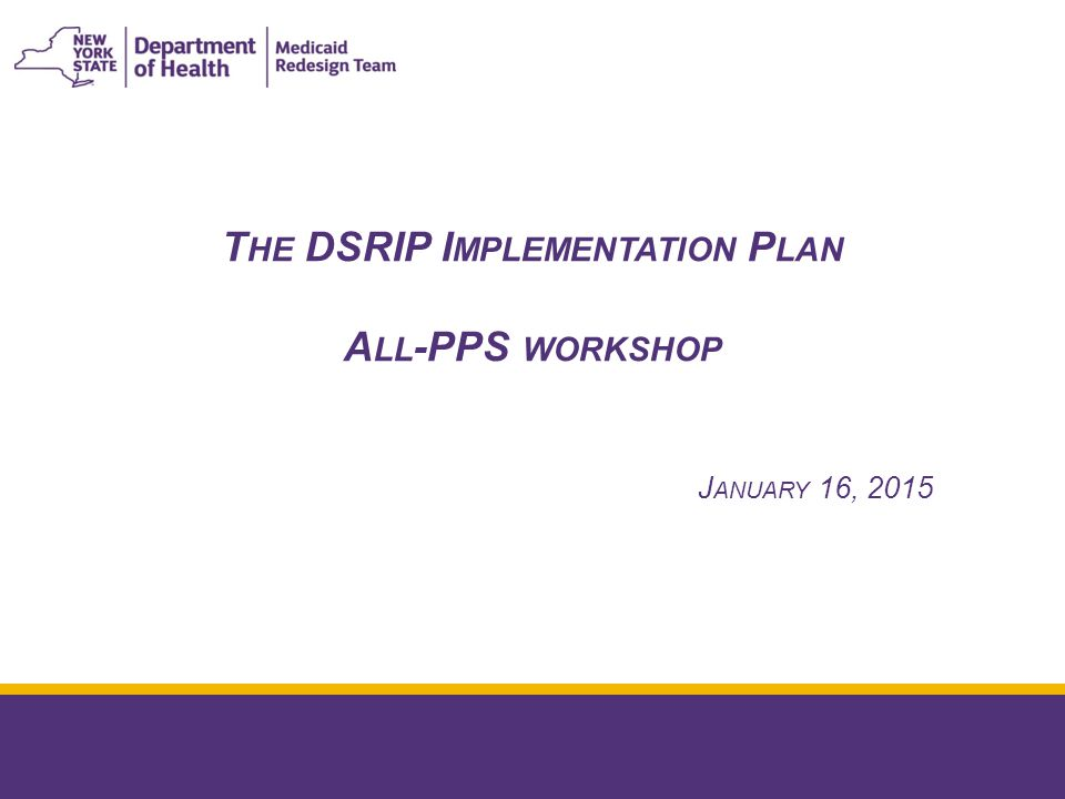 January 16 th 2015 Agenda for today's workshop: 2 10:30 – 10:45 Welcome and introduction 10:45 – 11:15 Conceptual overview of the implementation plan Jason Helgerson (NYS DOH) 11:15 – 12:00 Ongoing reporting and the DSRIP payment process Matt Sorrentino and Joe Weber (PCG) 12:00 – 12:45 L UNCH 12:45 – 1:15 Q&A on quarterly reports and the DSRIP payment process Matt Sorrentino and Sean Huse (PCG) 1:15 – 2:00 Regulatory flexibility and integration of care guidance Greg Allen (NYS DOH) and Lisa Ullman (OPCHSM) 2:00 – 2:30 Next steps in the implementation plan process Jason Helgerson (NYS DOH) 2:30 – 3:00 Open Q&A session Jason Helgerson (NYS DOH)