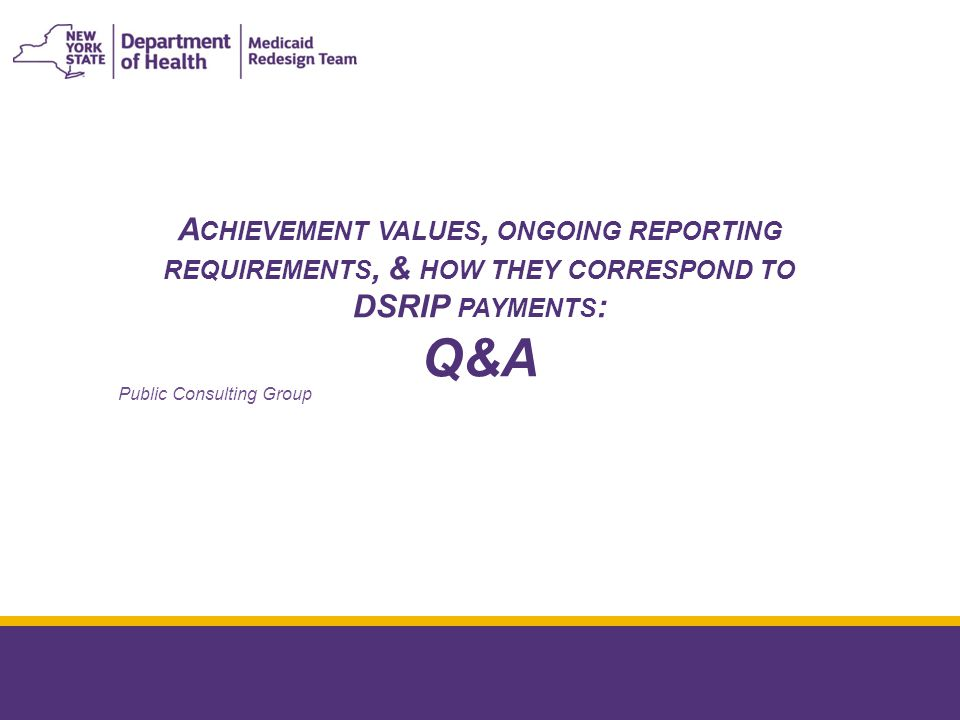 A CHIEVEMENT VALUES, ONGOING REPORTING REQUIREMENTS, & HOW THEY CORRESPOND TO DSRIP PAYMENTS : Q&A January 8, 2015 Public Consulting Group