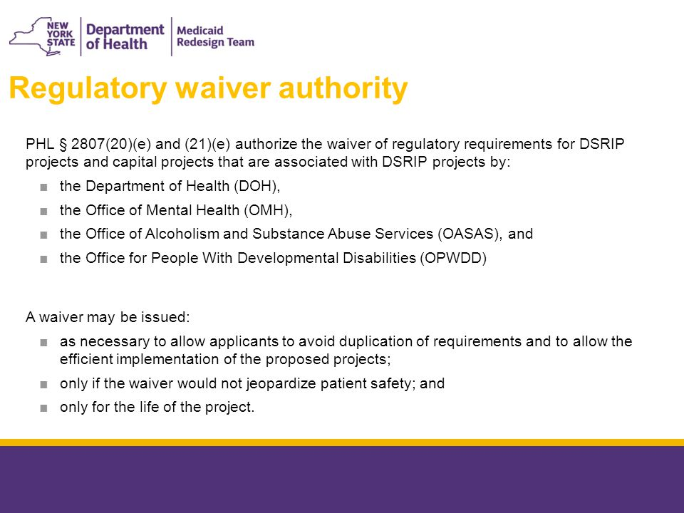 PHL § 2807(20)(e) and (21)(e) authorize the waiver of regulatory requirements for DSRIP projects and capital projects that are associated with DSRIP projects by: ■the Department of Health (DOH), ■the Office of Mental Health (OMH), ■the Office of Alcoholism and Substance Abuse Services (OASAS), and ■the Office for People With Developmental Disabilities (OPWDD) A waiver may be issued: ■as necessary to allow applicants to avoid duplication of requirements and to allow the efficient implementation of the proposed projects; ■only if the waiver would not jeopardize patient safety; and ■only for the life of the project.