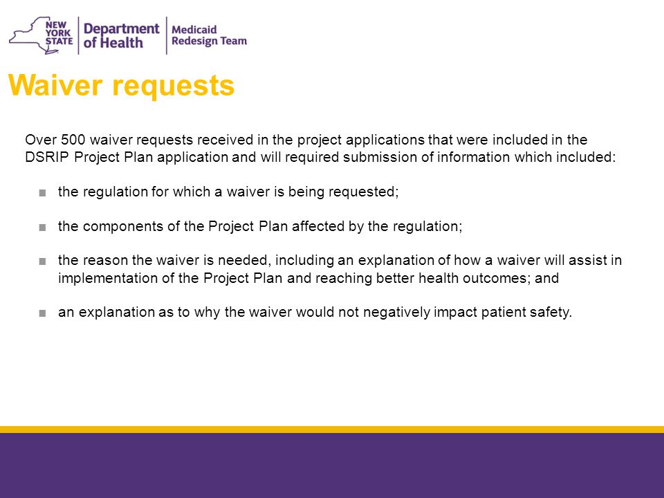 Over 500 waiver requests received in the project applications that were included in the DSRIP Project Plan application and will required submission of information which included: ■the regulation for which a waiver is being requested; ■the components of the Project Plan affected by the regulation; ■the reason the waiver is needed, including an explanation of how a waiver will assist in implementation of the Project Plan and reaching better health outcomes; and ■an explanation as to why the waiver would not negatively impact patient safety.