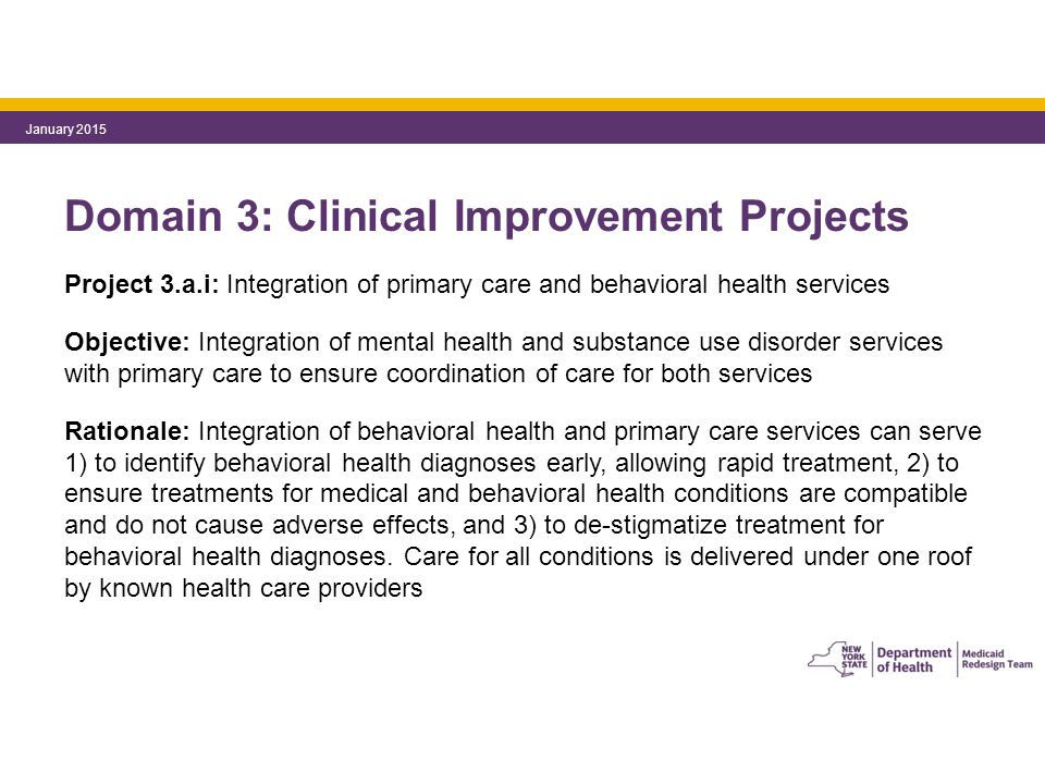 Domain 3: Clinical Improvement Projects Project 3.a.i: Integration of primary care and behavioral health services Objective: Integration of mental health and substance use disorder services with primary care to ensure coordination of care for both services Rationale: Integration of behavioral health and primary care services can serve 1) to identify behavioral health diagnoses early, allowing rapid treatment, 2) to ensure treatments for medical and behavioral health conditions are compatible and do not cause adverse effects, and 3) to de-stigmatize treatment for behavioral health diagnoses.