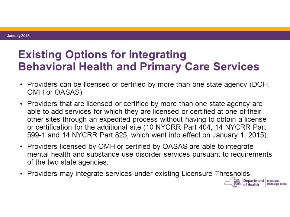 Existing Options for Integrating Behavioral Health and Primary Care Services Providers can be licensed or certified by more than one state agency (DOH, OMH or OASAS) Providers that are licensed or certified by more than one state agency are able to add services for which they are licensed or certified at one of their other sites through an expedited process without having to obtain a license or certification for the additional site (10 NYCRR Part 404; 14 NYCRR Part 599-1 and 14 NYCRR Part 825, which went into effect on January 1, 2015).