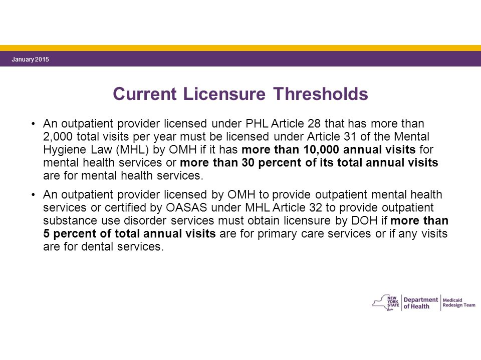 Current Licensure Thresholds An outpatient provider licensed under PHL Article 28 that has more than 2,000 total visits per year must be licensed under Article 31 of the Mental Hygiene Law (MHL) by OMH if it has more than 10,000 annual visits for mental health services or more than 30 percent of its total annual visits are for mental health services.