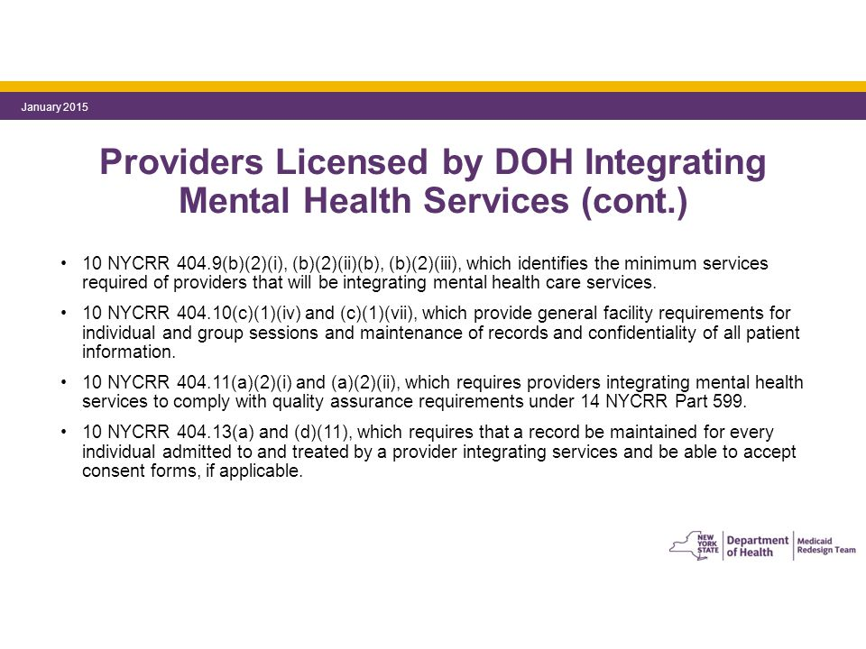 Providers Licensed by DOH Integrating Mental Health Services (cont.) 10 NYCRR 404.9(b)(2)(i), (b)(2)(ii)(b), (b)(2)(iii), which identifies the minimum services required of providers that will be integrating mental health care services.