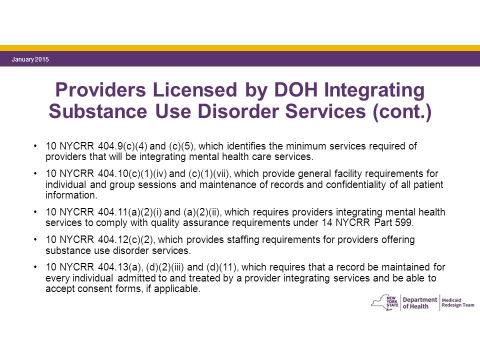 Providers Licensed by DOH Integrating Substance Use Disorder Services (cont.) 10 NYCRR 404.9(c)(4) and (c)(5), which identifies the minimum services required of providers that will be integrating mental health care services.