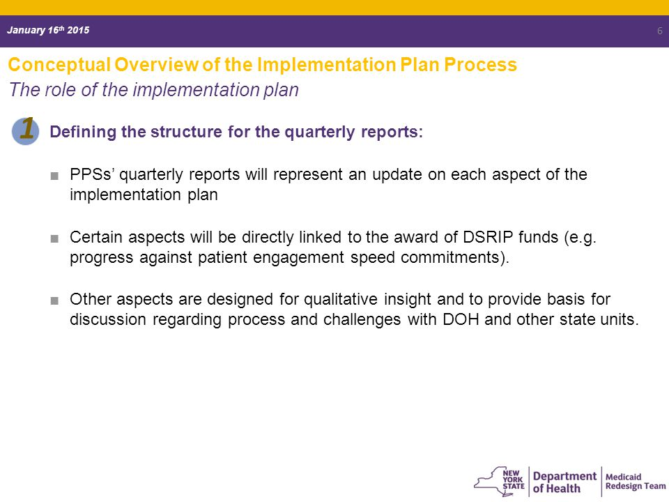 January 16 th 2015 Conceptual Overview of the Implementation Plan Process The role of the implementation plan Defining the structure for the quarterly reports: ■PPSs' quarterly reports will represent an update on each aspect of the implementation plan ■Certain aspects will be directly linked to the award of DSRIP funds (e.g.