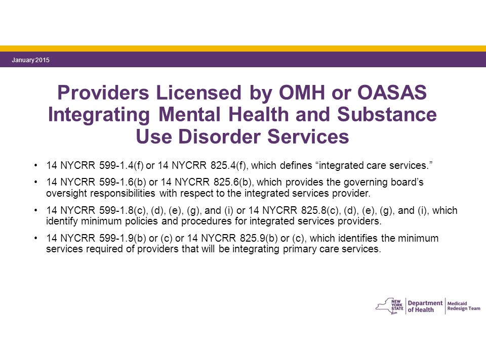 Providers Licensed by OMH or OASAS Integrating Mental Health and Substance Use Disorder Services 14 NYCRR 599-1.4(f) or 14 NYCRR 825.4(f), which defines integrated care services. 14 NYCRR 599-1.6(b) or 14 NYCRR 825.6(b), which provides the governing board's oversight responsibilities with respect to the integrated services provider.