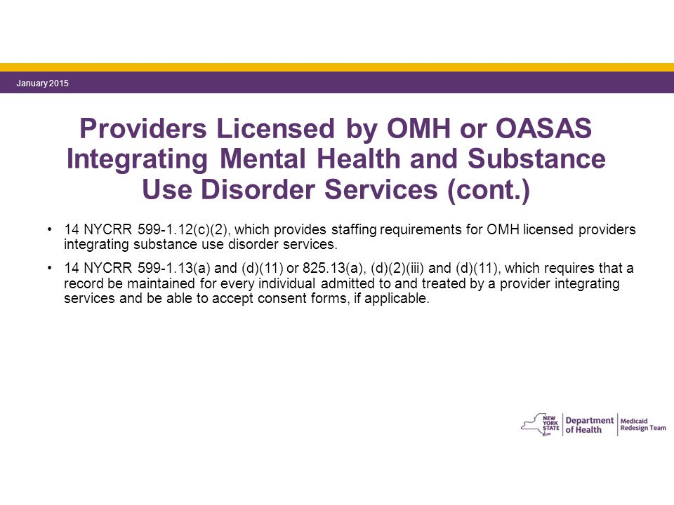 Providers Licensed by OMH or OASAS Integrating Mental Health and Substance Use Disorder Services (cont.) 14 NYCRR 599-1.12(c)(2), which provides staffing requirements for OMH licensed providers integrating substance use disorder services.